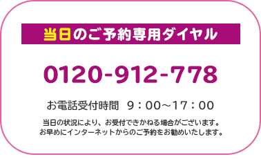 当日のご予約専用ダイヤル 0120-912-778