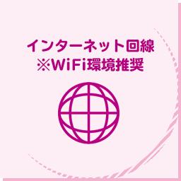 インターネット回線 ※WiFi環境推奨